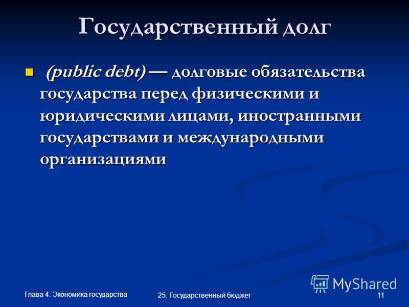 Глава 4. Экономика государства 11 25. Государственный бюджет Государственный долг (public debt) долговые обязательства государства перед физическими и юридическими лицами, иностранными государствами и международными организациями (public debt) долгов