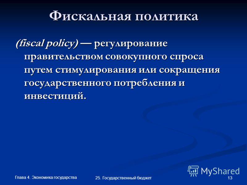Глава 4. Экономика государства 13 25. Государственный бюджет Фискальная политика (fiscal policy) регулирование правительством совокупного спроса путем стимулирования или сокращения государственного потребления и инвестиций.