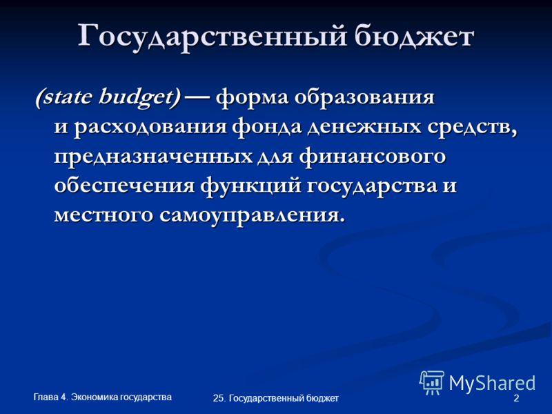 Глава 4. Экономика государства 2 25. Государственный бюджет Государственный бюджет (state budget) форма образования и расходования фонда денежных средств, предназначенных для финансового обеспечения функций государства и местного самоуправления.
