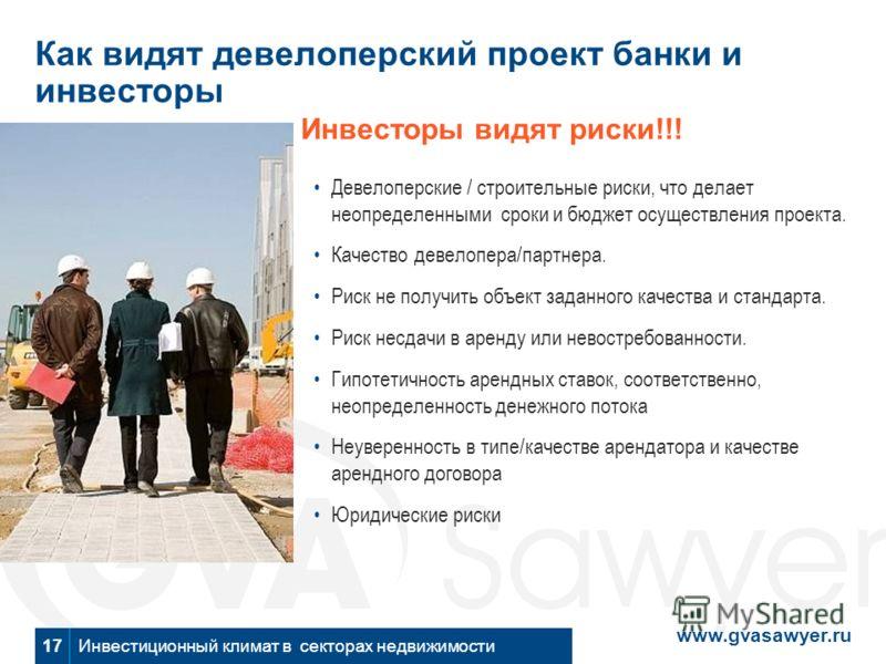 www.gvasawyer.ru Инвестиционный климат в секторах недвижимости Как видят девелоперский проект банки и инвесторы Инвесторы видят риски!!! Девелоперские / строительные риски, что делает неопределенными сроки и бюджет осуществления проекта. Качество дев