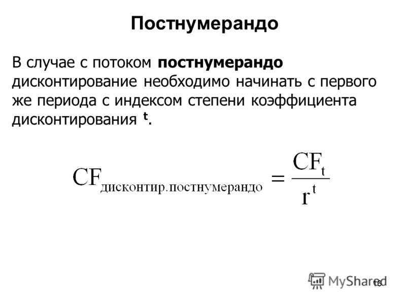 16 Постнумерандо В случае с потоком постнумерандо дисконтирование необходимо начинать с первого же периода с индексом степени коэффициента дисконтирования t.