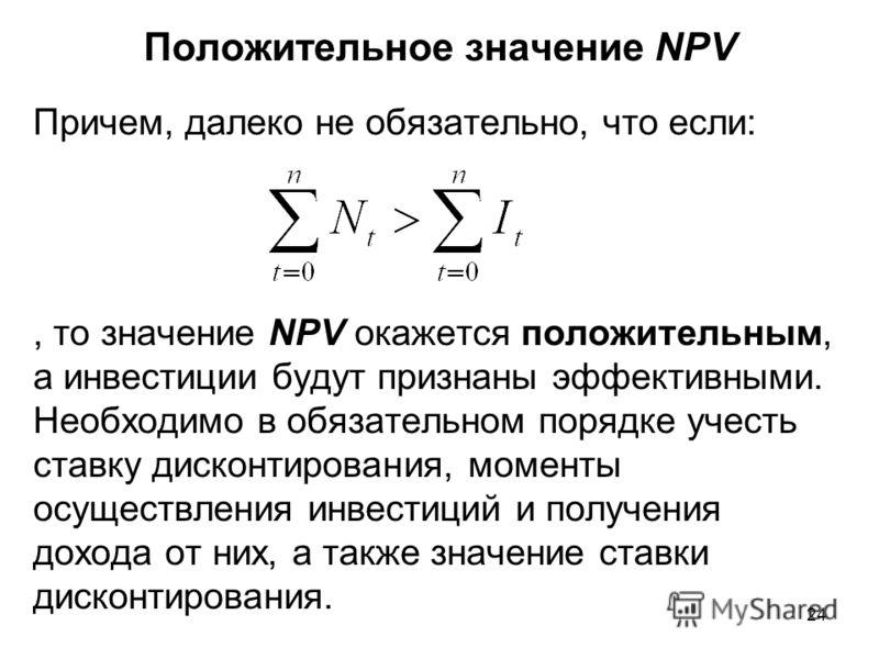 24 Положительное значение NPV Причем, далеко не обязательно, что если:, то значение NPV окажется положительным, а инвестиции будут признаны эффективными. Необходимо в обязательном порядке учесть ставку дисконтирования, моменты осуществления инвестици