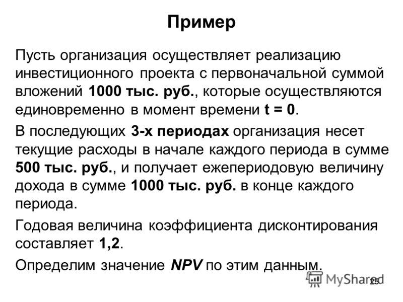 25 Пример Пусть организация осуществляет реализацию инвестиционного проекта с первоначальной суммой вложений 1000 тыс. руб., которые осуществляются единовременно в момент времени t = 0. В последующих 3-х периодах организация несет текущие расходы в н