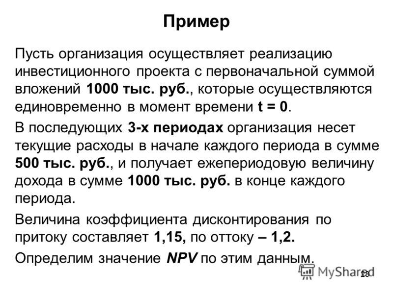 28 Пример Пусть организация осуществляет реализацию инвестиционного проекта с первоначальной суммой вложений 1000 тыс. руб., которые осуществляются единовременно в момент времени t = 0. В последующих 3-х периодах организация несет текущие расходы в н