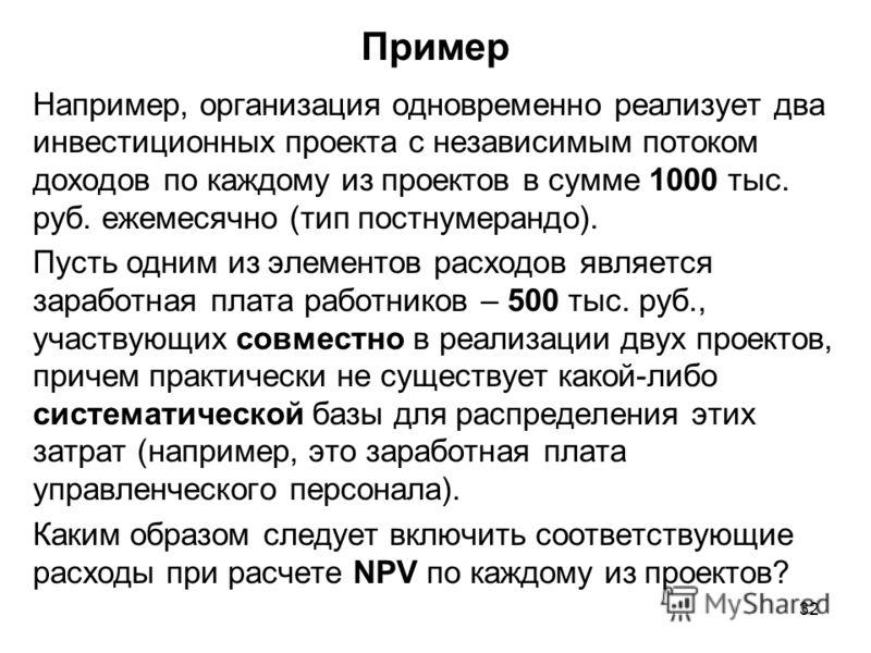 32 Пример Например, организация одновременно реализует два инвестиционных проекта с независимым потоком доходов по каждому из проектов в сумме 1000 тыс. руб. ежемесячно (тип постнумерандо). Пусть одним из элементов расходов является заработная плата