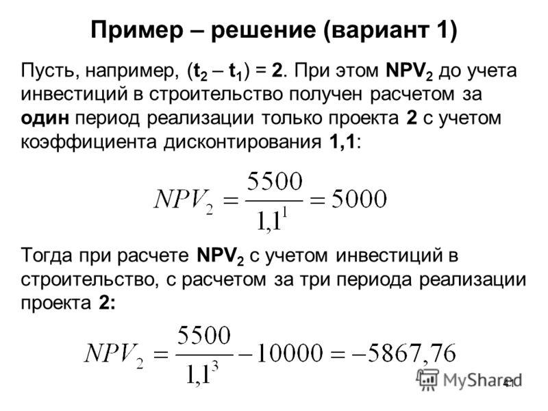 41 Пример – решение (вариант 1) Пусть, например, (t 2 – t 1 ) = 2. При этом NPV 2 до учета инвестиций в строительство получен расчетом за один период реализации только проекта 2 с учетом коэффициента дисконтирования 1,1: Тогда при расчете NPV 2 с уче