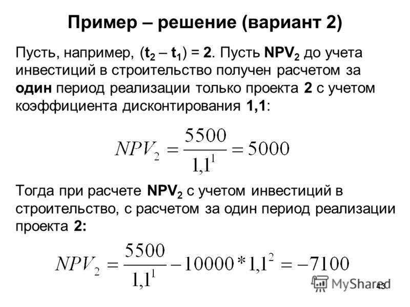 43 Пример – решение (вариант 2) Пусть, например, (t 2 – t 1 ) = 2. Пусть NPV 2 до учета инвестиций в строительство получен расчетом за один период реализации только проекта 2 с учетом коэффициента дисконтирования 1,1: Тогда при расчете NPV 2 с учетом