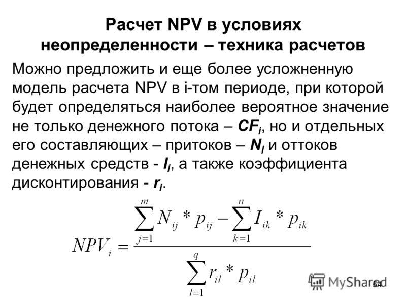 54 Расчет NPV в условиях неопределенности – техника расчетов Можно предложить и еще более усложненную модель расчета NPV в i-том периоде, при которой будет определяться наиболее вероятное значение не только денежного потока – CF i, но и отдельных его
