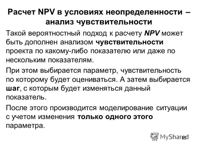 55 Расчет NPV в условиях неопределенности – анализ чувствительности Такой вероятностный подход к расчету NPV может быть дополнен анализом чувствительности проекта по какому-либо показателю или даже по нескольким показателям. При этом выбирается парам