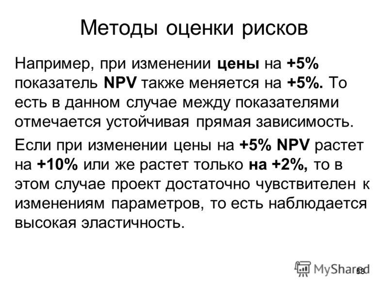 58 Методы оценки рисков Например, при изменении цены на +5% показатель NPV также меняется на +5%. То есть в данном случае между показателями отмечается устойчивая прямая зависимость. Если при изменении цены на +5% NPV растет на +10% или же растет тол