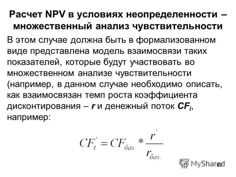 59 Расчет NPV в условиях неопределенности – множественный анализ чувствительности В этом случае должна быть в формализованном виде представлена модель взаимосвязи таких показателей, которые будут участвовать во множественном анализе чувствительности