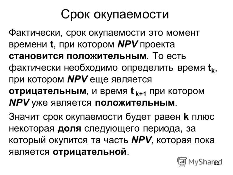 82 Срок окупаемости Фактически, срок окупаемости это момент времени t, при котором NPV проекта становится положительным. То есть фактически необходимо определить время t k, при котором NPV еще является отрицательным, и время t k+1 при котором NPV уже