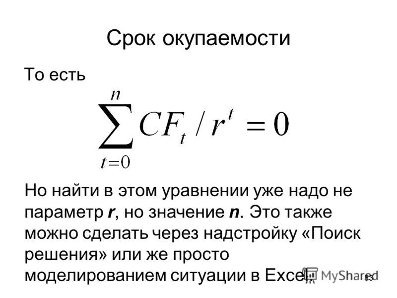 83 Срок окупаемости То есть Но найти в этом уравнении уже надо не параметр r, но значение n. Это также можно сделать через надстройку «Поиск решения» или же просто моделированием ситуации в Excel.