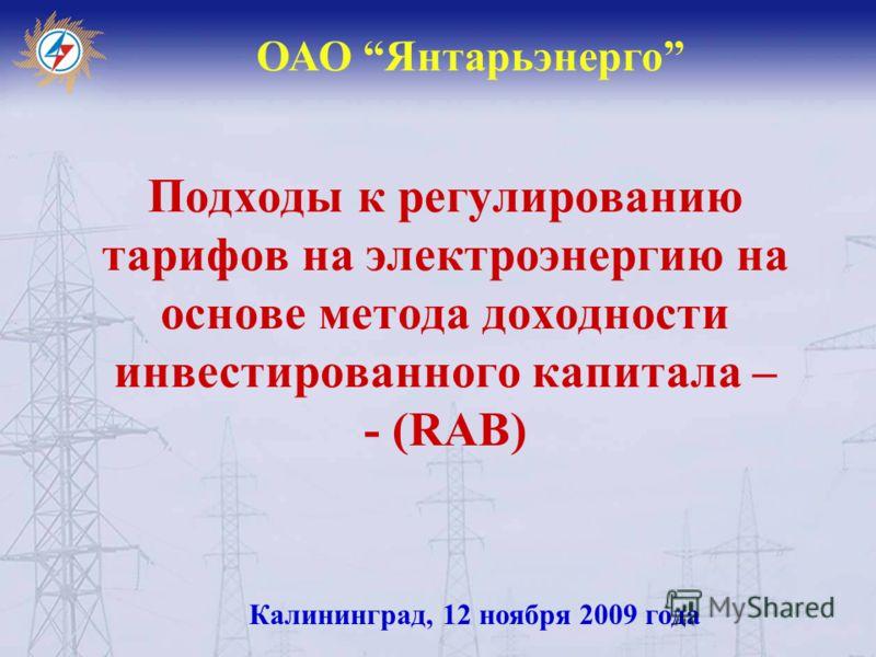 Подходы к регулированию тарифов на электроэнергию на основе метода доходности инвестированного капитала – - (RAB) ОАО Янтарьэнерго Калининград, 12 ноября 2009 года