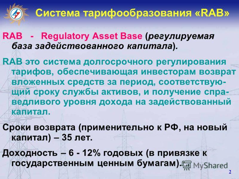 Система тарифообразования «RAB» RAB - Regulatory Asset Base (регулируемая база задействованного капитала). RAB это система долгосрочного регулирования тарифов, обеспечивающая инвесторам возврат вложенных средств за период, соответствую- щий сроку слу