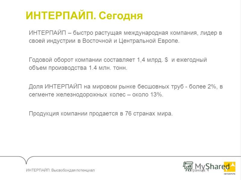 ИНТЕРПАЙП: Высвобождая потенциалСтраница. 4 ИНТЕРПАЙП. Сегодня ИНТЕРПАЙП – быстро растущая международная компания, лидер в своей индустрии в Восточной и Центральной Европе. Годовой оборот компании составляет 1,4 млрд. $ и ежегодный объем производства