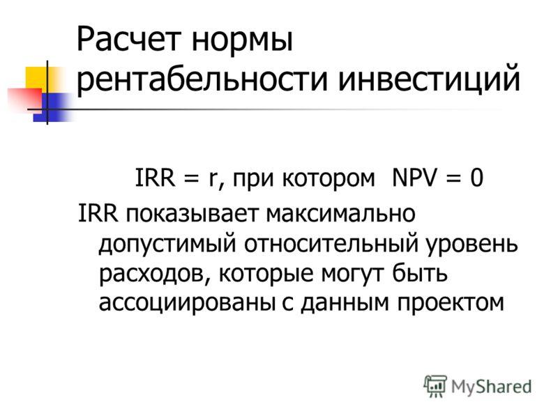 Расчет нормы рентабельности инвестиций IRR = r, при котором NPV = 0 IRR показывает максимально допустимый относительный уровень расходов, которые могут быть ассоциированы с данным проектом