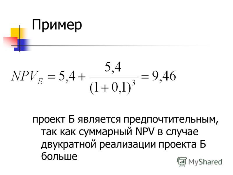 проект Б является предпочтительным, так как суммарный NPV в случае двукратной реализации проекта Б больше Пример