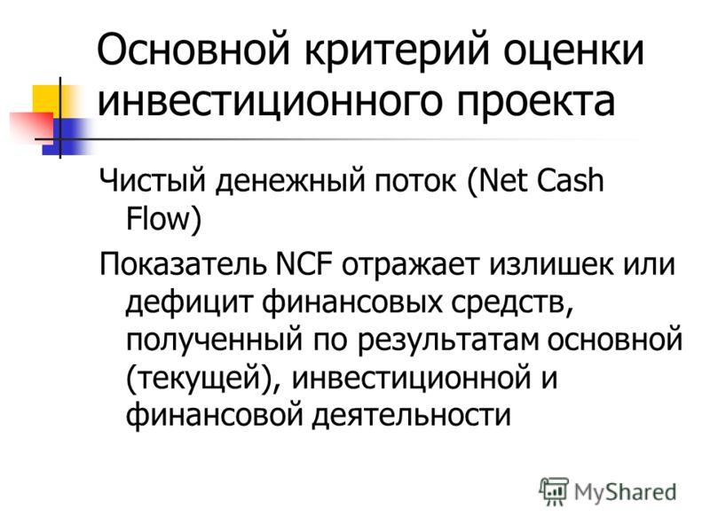 Основной критерий оценки инвестиционного проекта Чистый денежный поток (Net Cash Flow) Показатель NCF отражает излишек или дефицит финансовых средств, полученный по результатам основной (текущей), инвестиционной и финансовой деятельности