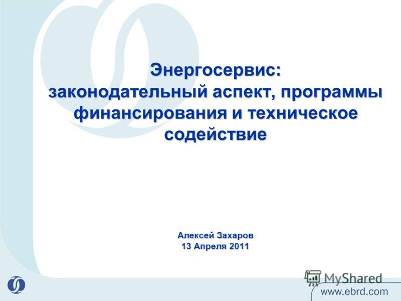 Энергосервис: законодательный аспект, программы финансирования и техническое содействие Алексей Захаров 13 Апреля 2011