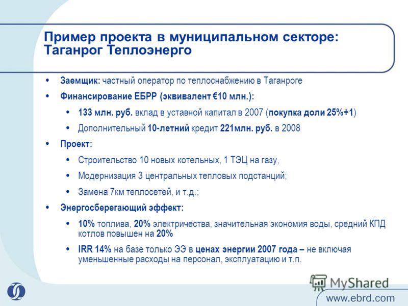 Заемщик: частный оператор по теплоснабжению в Таганроге Финансирование ЕБРР (эквивалент 10 млн.): 133 млн. руб. вклад в уставной капитал в 2007 ( покупка доли 25%+1 ) Дополнительный 10-летний кредит 221млн. руб. в 2008 Проект: Строительство 10 новых