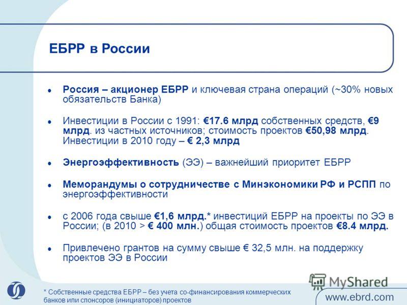 ЕБРР в России Россия – акционер ЕБРР и ключевая страна операций (~30% новых обязательств Банка) Инвестиции в России с 1991: 17.6 млрд собственных средств, 9 млрд. из частных источников; стоимость проектов 50,98 млрд. Инвестиции в 2010 году – 2,3 млрд