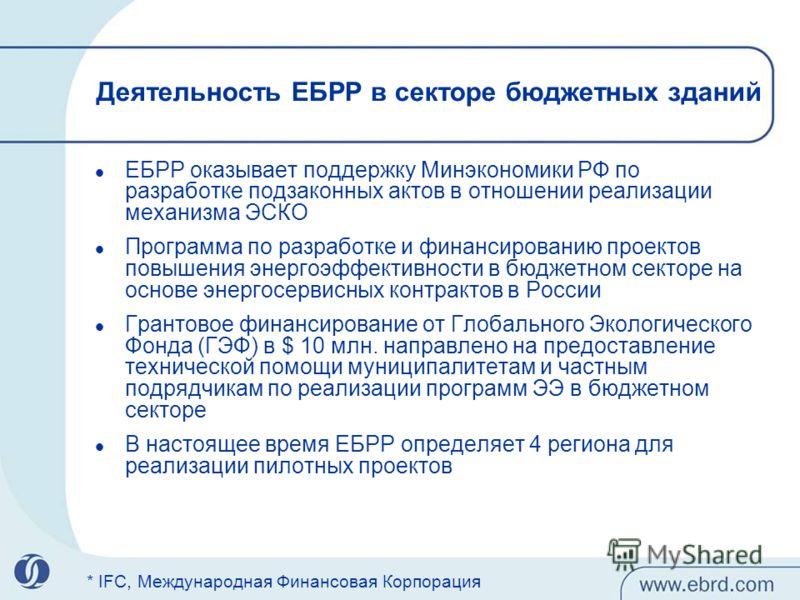 Деятельность ЕБРР в секторе бюджетных зданий ЕБРР оказывает поддержку Минэкономики РФ по разработке подзаконных актов в отношении реализации механизма ЭСКО Программа по разработке и финансированию проектов повышения энергоэффективности в бюджетном се