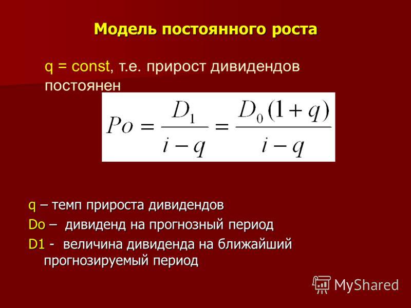 Модель постоянного роста q – темп прироста дивидендов Do – дивиденд на прогнозный период D1 - величина дивиденда на ближайший прогнозируемый период q = const, т.е. прирост дивидендов постоянен