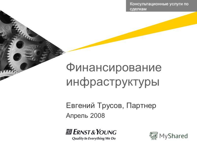 Евгений Трусов, Партнер Апрель 2008 Финансирование инфраструктуры Консультационные услуги по сделкам