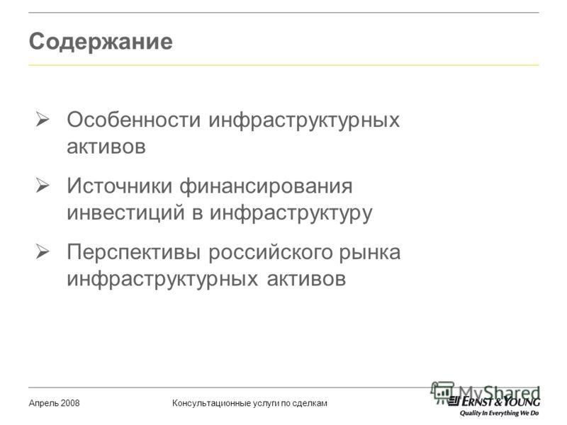 Содержание Апрель 2008Консультационные услуги по сделкам Особенности инфраструктурных активов Источники финансирования инвестиций в инфраструктуру Перспективы российского рынка инфраструктурных активов