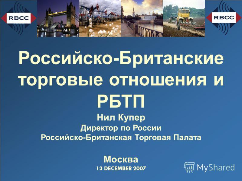 Российско-Британские торговые отношения и РБТП Нил Купер Директор по России Российско-Британская Торговая Палата Москва 13 DECEMBER 2007
