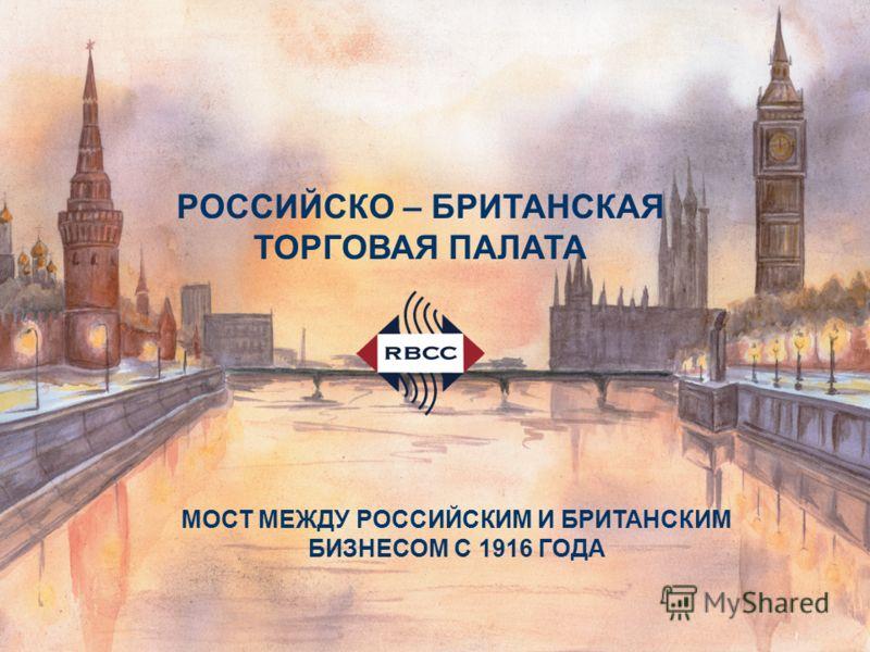 МОСТ МЕЖДУ РОССИЙСКИМ И БРИТАНСКИМ БИЗНЕСОМ С 1916 ГОДА РОССИЙСКО – БРИТАНСКАЯ ТОРГОВАЯ ПАЛАТА