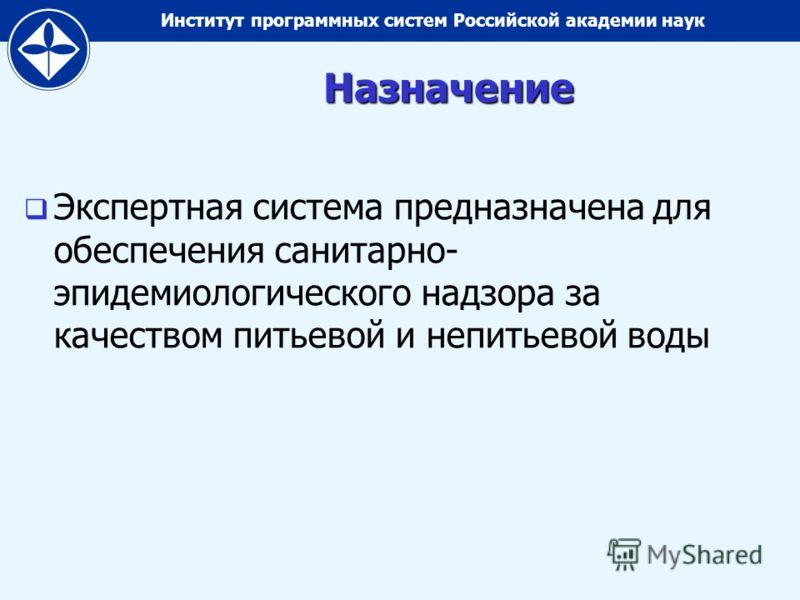 Институт программных систем Российской академии наукНазначение Экспертная система предназначена для обеспечения санитарно- эпидемиологического надзора за качеством питьевой и непитьевой воды