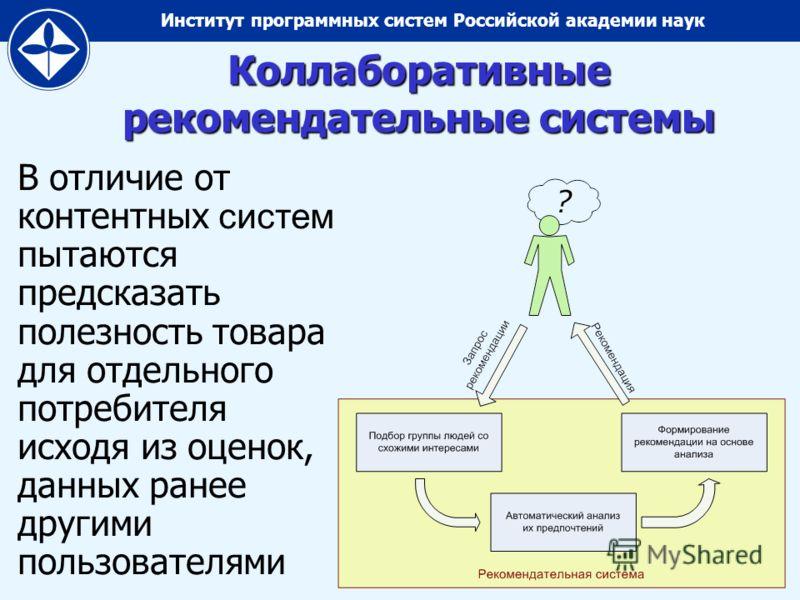 Институт программных систем Российской академии наук Коллаборативные рекомендательные системы В отличие от контентных систем пытаются предсказать полезность товара для отдельного потребителя исходя из оценок, данных ранее другими пользователями