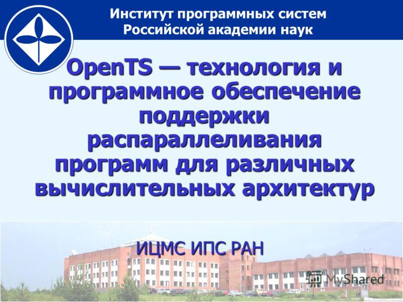 Институт программных систем Российской академии наук OpenTS технология и программное обеспечение поддержки распараллеливания программ для различных вычислительных архитектур ИЦМС ИПС РАН