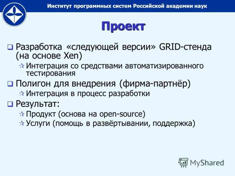 Институт программных систем Российской академии наукПроект Разработка «следующей версии» GRID-стенда (на основе Xen) Интеграция со средствами автоматизированного тестирования Полигон для внедрения (фирма-партнёр) Интеграция в процесс разработки Резул