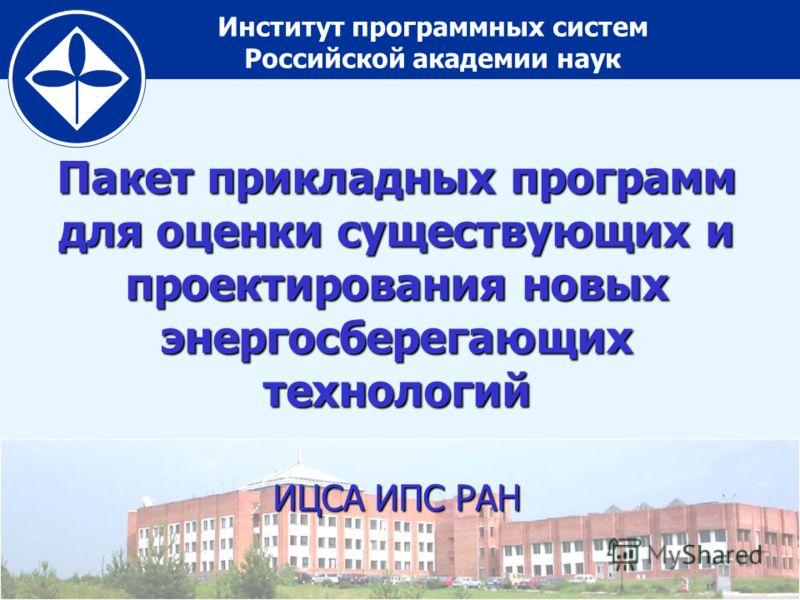 Институт программных систем Российской академии наук Пакет прикладных программ для оценки существующих и проектирования новых энергосберегающих технологий ИЦСА ИПС РАН