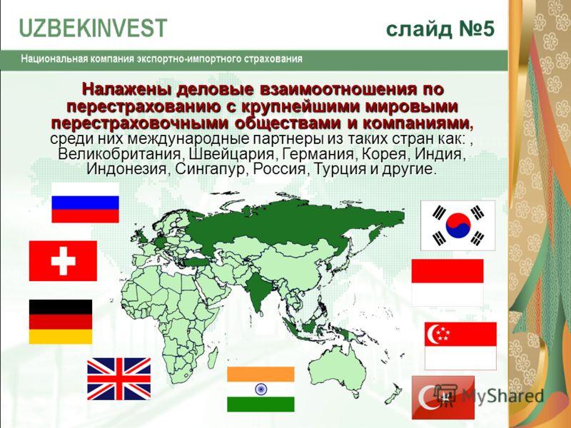 слайд 5 Налажены деловые взаимоотношения по перестрахованию с крупнейшими мировыми перестраховочными обществами и компаниями среди них международные партнеры из таких стран как:, Великобритания, Швейцария, Германия, Корея, Индия, Индонезия, Сингапур,