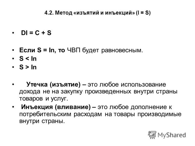 4.2. Метод «изъятий и инъекций» (I = S) DI = С + S Если S = In, то ЧВП будет равновесным. S < In S > In Утечка (изъятие) – это любое использование дохода не на закупку произведенных внутри страны товаров и услуг. Инъекция (вливание) – это любое допол