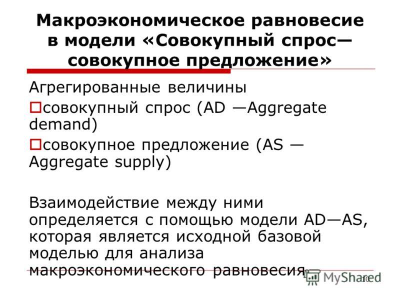 10 Макроэкономическое равновесие в модели «Совокупный спрос совокупное предложение» Агрегированные величины совокупный спрос (AD Aggregate demand) совокупное предложение (AS Aggregate supply) Взаимодействие между ними определяется с помощью модели AD