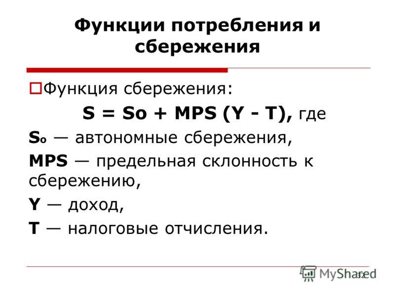 32 Функции потребления и сбережения Функция сбережения: S = Sо + MPS (Y - Т), где S о автономные сбережения, MPS предельная склонность к сбережению, Y доход, Т налоговые отчисления.