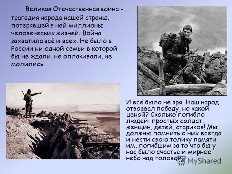 Великая Отечественная война - трагедия народа нашей страны, потерявшей в ней миллионы человеческих жизней. Война захватила всё и всех. Не было в России ни одной семьи в которой бы не ждали, не оплакивали, не молились. И всё было не зря. Наш народ отв