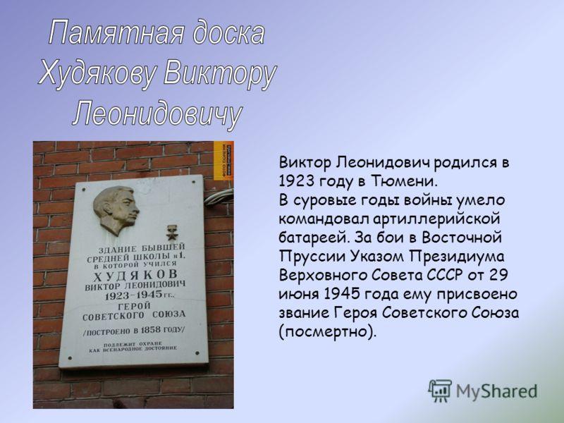 Виктор Леонидович родился в 1923 году в Тюмени. В суровые годы войны умело командовал артиллерийской батареей. За бои в Восточной Пруссии Указом Президиума Верховного Совета СССР от 29 июня 1945 года ему присвоено звание Героя Советского Союза (посме