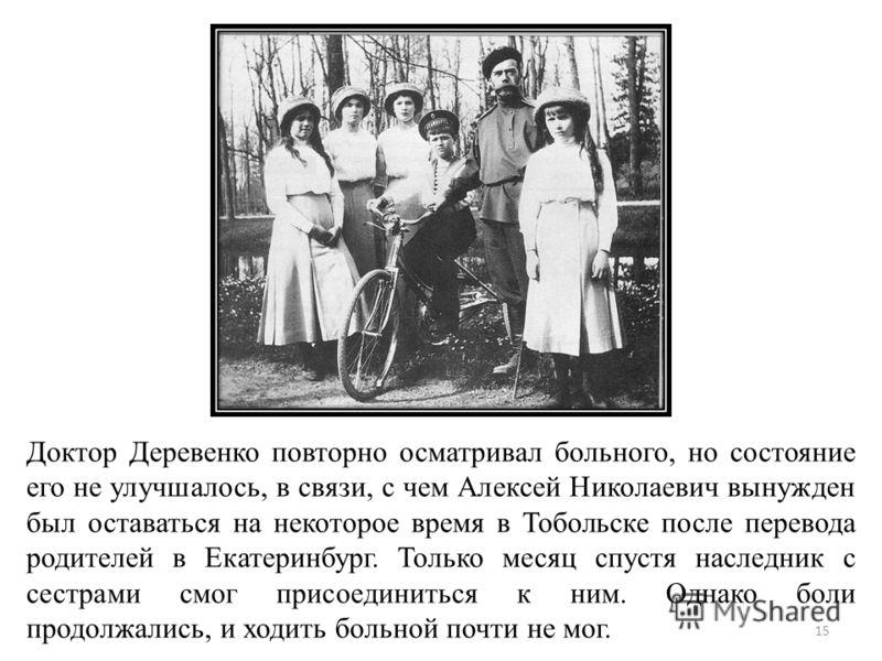 Доктор Деревенко повторно осматривал больного, но состояние его не улучшалось, в связи, с чем Алексей Николаевич вынужден был оставаться на некоторое время в Тобольске после перевода родителей в Екатеринбург. Только месяц спустя наследник с сестрами