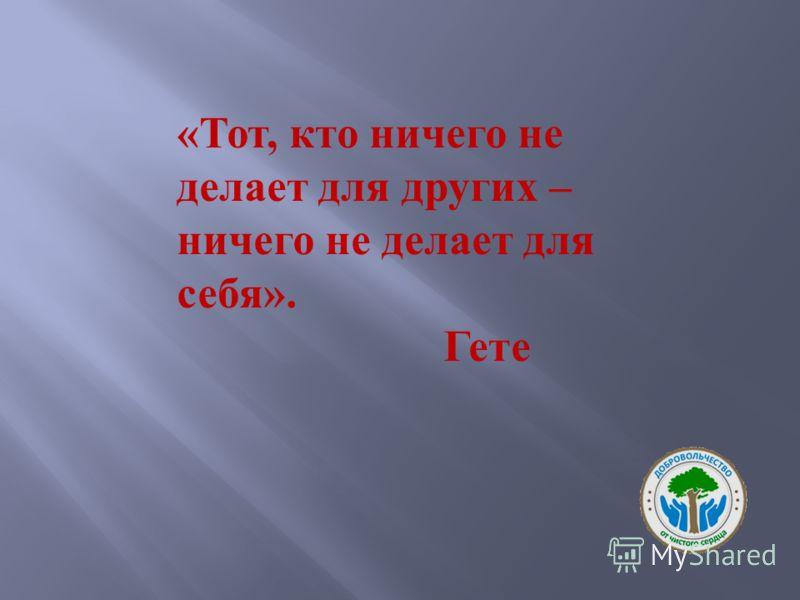 «Тот, кто ничего не делает для других – ничего не делает для себя». Гете