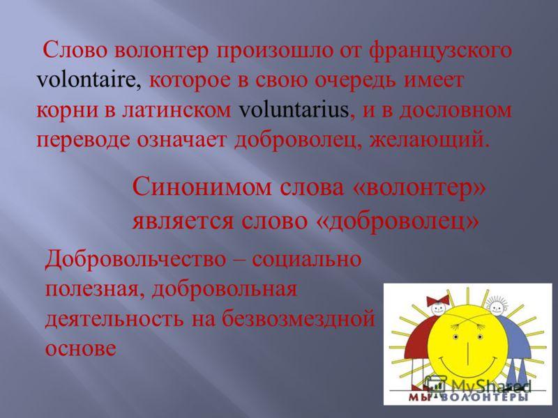 Слово волонтер произошло от французского volontaire, которое в свою очередь имеет корни в латинском voluntarius, и в дословном переводе означает доброволец, желающий. Синонимом слова «волонтер» является слово «доброволец» Добровольчество – социально