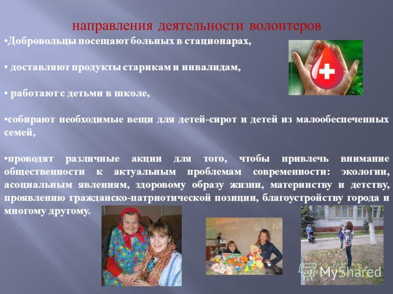 направления деятельности волонтеров Добровольцы посещают больных в стационарах, доставляют продукты старикам и инвалидам, работают с детьми в школе, собирают необходимые вещи для детей-сирот и детей из малообеспеченных семей, проводят различные акции