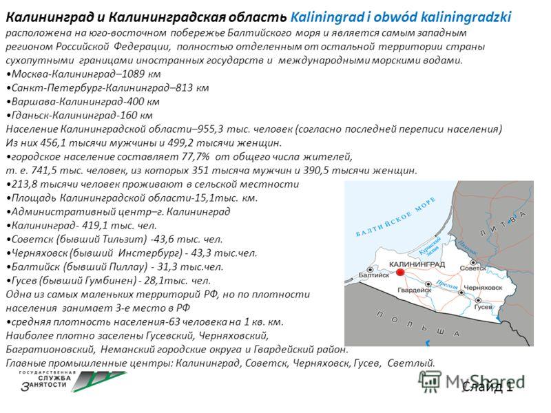 Калининград и Калининградская область Kaliningrad i obwód kaliningradzki расположена на юго-восточном побережье Балтийского моря и является самым западным регионом Российской Федерации, полностью отделенным от остальной территории страны сухопутными
