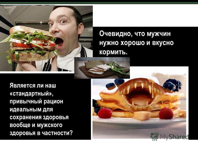 Очевидно, что мужчин нужно хорошо и вкусно кормить. Является ли наш «стандартный», привычный рацион идеальным для сохранения здоровья вообще и мужского здоровья в частности?