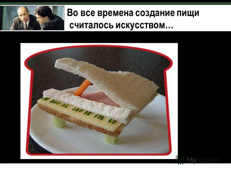 Во все времена создание пищи считалось искусством…